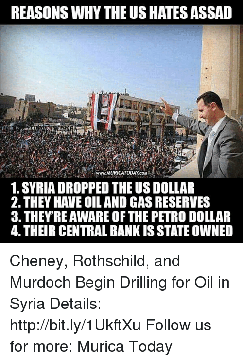 us dollar: REASONS WHY THEUSHATESASSAD  www.MURICATODAY coM  1. SYRIA DROPPED THE US DOLLAR  2. THEY HAVE OIL AND GAS RESERVES  3. THEY RE AWAREOFTHE PETRO DOLLAR  4. THEIR CENTRAL BANK IS STATE OWNED Cheney, Rothschild, and Murdoch Begin Drilling for Oil in Syria  Details: http://bit.ly/1UkftXu Follow us for more: Murica Today