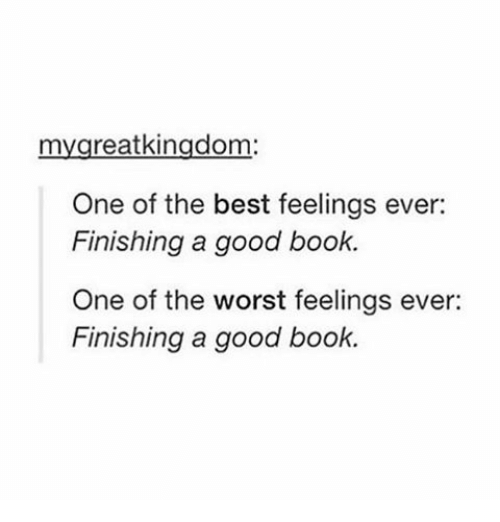 Books, The Worst, and Tumblr: reat kingdom  One of the best feelings ever  Finishing a good book.  One of the worst feelings ever:  Finishing a good book.