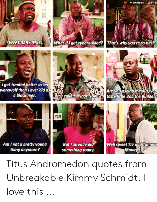 "Titus Andromedon: Reb  Unfollow  SWEET BABY JESUS.  What if I get cyberbullied?  That's why you're so basic  I got treated better as an  werewolf than I ever did as  a black men.  Are you asking me out, you  t's called ""Pinot Noirtasty little Bob the Buildert  Am I not a pretty young  thing anymore?  Well sweet Tia and Tamera  Mowry  But I already did  something today. Titus Andromedon quotes from Unbreakable Kimmy Schmidt. I love this ..."