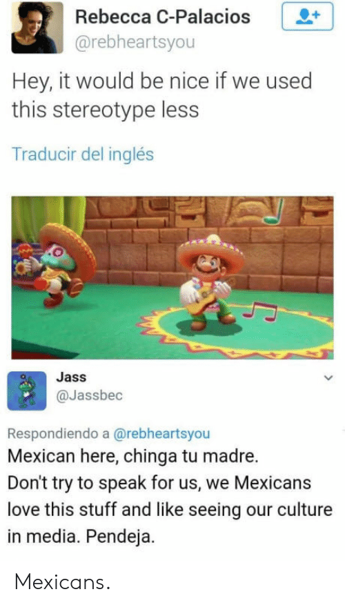 Chinga: Rebecca C-Palacios +  @rebheartsyou  Hey, it would be nice if we used  this stereotype less  Traducir del inglés  Jass  @Jassbec  Respondiendo a @rebheartsyou  Mexican here, chinga tu madre.  Don't try to speak for us, we Mexicans  love this stuff and like seeing our culture  in media. Pendeja. Mexicans.