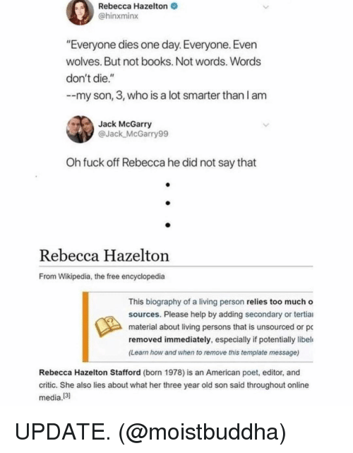 """biography: Rebecca Hazelton  @hinxminx  """"Everyone dies one day. Everyone. Even  wolves. But not books. Not words. Words  don't die.""""  --my son, 3, who is a lot smarter than l am  Jack McGarry  @Jack McGarry99  Oh fuck off Rebecca he did not say that  Rebecca Hazelton  From Wikipedia, the free encyclopedia  This biography of a living person relies too much o  sources. Please help by adding secondary or tertiai  material about living persons that is unsourced or pc  removed immediately, especially if potentially libel  (Learn how and when to remove this template message)  Rebecca Hazelton Stafford (born 1978) is an American poet, editor, and  critic. She also lies about what her three year old son said throughout online  media!3 UPDATE. (@moistbuddha)"""