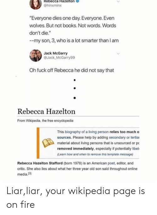 """biography: Rebecca Hazelton  @hinxminx  """"Everyone dies one day. Everyone. Even  wolves. But not books. Not words. Words  don't die.""""  --my son, 3, who is a lot smarter than I anm  Jack McGarry  @Jack McGarry99  Oh fuck off Rebecca he did not say that  Rebecca Hazelton  From Wikipedia, the free encyclopedia  This biography of a living person relies too much o  sources. Please help by adding secondary or tertia  material about living persons that is unsourced or pc  removed immediately, especially if potentially libel  Learn how and when to remove this template message)  Rebecca Hazelton Stafford (born 1978) is an American poet, editor, and  critic. She also lies about what her three year old son said throughout online  media, 13) Liar,liar, your wikipedia page is on fire"""