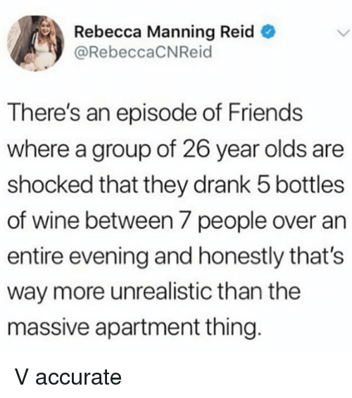 Friends, Wine, and Girl Memes: Rebecca Manning Reid  @RebeccaCNReid  There's an episode of Friends  where a group of 26 year olds are  shocked that they drank 5 bottles  of wine between 7 people over an  entire evening and honestly that's  way more unrealistic than the  massive apartment thing V accurate