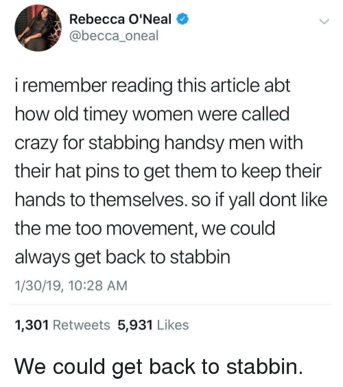 stabbing: Rebecca O'Neal  @becca_oneal  i remember reading this article abt  how old timey women were callea  crazy for stabbing handsy men with  their hat pins to get them to keep their  hands to themselves. so if yall dont like  the me too movement, we could  always get back to stabbin  1/30/19, 10:28 AM  1,301 Retweets 5,931 Likes We could get back to stabbin.