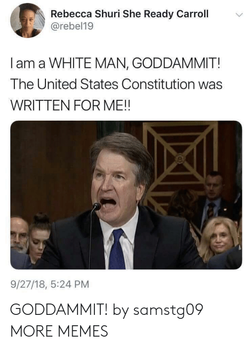 carroll: Rebecca Shuri She Ready Carroll  @rebel19  I am a WHITE MAN, GODDAMMIT!  The United States Constitution was  WRITTEN FOR ME!!  9/27/18, 5:24 PM GODDAMMIT! by samstg09 MORE MEMES