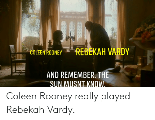 vardy: REBEKAH VARDY  COLEEN ROONEY  AND REMEMBER. THE  SUN MUSNT KNOW. Coleen Rooney really played Rebekah Vardy.