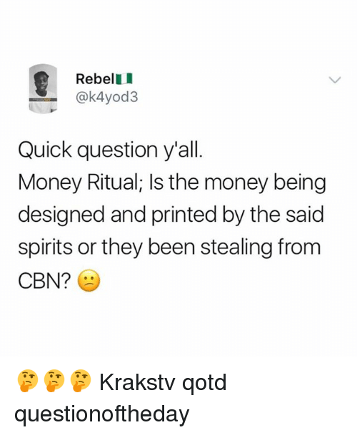 Memes, Money, and Been: RebellI  ak4yod3  Quick question y'all.  Money Ritual; Is the money being  designed and printed by the said  spirits or they been stealing from  CBN? 🤔🤔🤔 Krakstv qotd questionoftheday