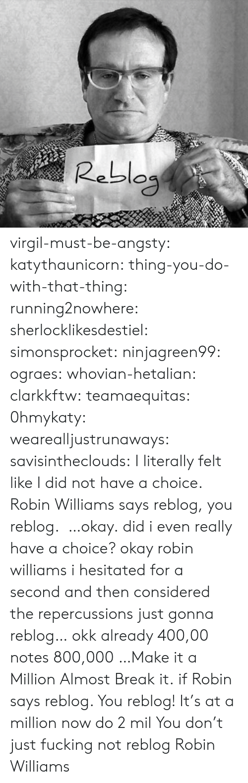 Virgil: Rebla virgil-must-be-angsty: katythaunicorn:   thing-you-do-with-that-thing:   running2nowhere:  sherlocklikesdestiel:  simonsprocket:  ninjagreen99:  ograes:  whovian-hetalian:  clarkkftw:  teamaequitas:  0hmykaty:  wearealljustrunaways:  savisintheclouds:  I literally felt like I did not have a choice.  Robin Williams says reblog, you reblog.   …okay.  did i even really have a choice?  okay robin williams i hesitated for a second and then considered the repercussions  just gonna reblog…  okk  already 400,00 notes  800,000 …Make it a Million  Almost  Break it.  if Robin says reblog. You reblog!   It's at a million now do 2 mil   You don't just fucking not reblog Robin Williams