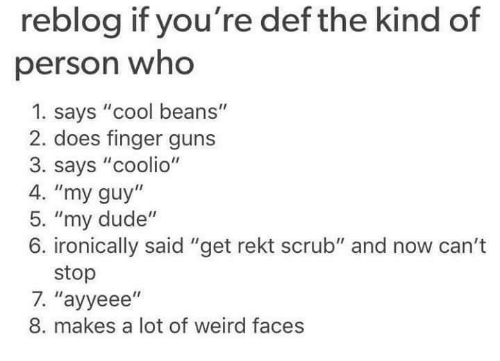 """Coolio: reblog if you're def the kind of  person who  1. says """"cool beans""""  2. does finger guns  3. says """"coolio""""  4. """"my guy  5. """"my dude  6. ironically said """"get rekt scrub"""" and now can't  stop  7. ''ayyeee''  8. makes a lot of weird faces"""