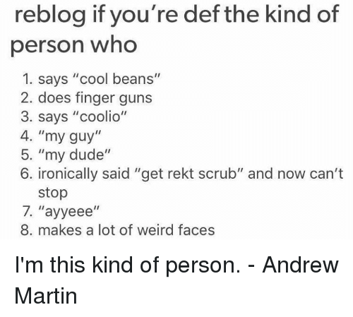 """Coolio: reblog if you're def the kind of  person who  1. says """"cool beans""""  2. does finger guns  3. says """"coolio""""  4. """"my guy""""  5. """"my dude""""  6. ironically said """"get rekt scrub"""" and now can't  stop  7. ''ayyeee  II  8. makes a lot of weird faces I'm this kind of person.  - Andrew Martin"""