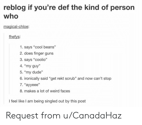"""Coolio: reblog if you're def the kind of person  who  magical-chloe  fhefys:  1. says """"cool beans""""  2. does finger guns  3. says """"coolio""""  4. """"my guy'  5. """"my dude""""  6. ironically said """"get rekt scrub"""" and now can't stop  7. """"ayyeee  8. makes a lot of weird faces  l feel like lI am being singled out by this post Request from u/CanadaHaz"""