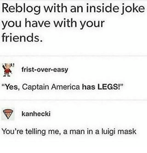 "inside joke: Reblog with an inside joke  you have with your  friends  frist-over-easy  ""Yes, Captain America has LEGS!""  kanhecki  You're telling me, a man in a luigi mask"