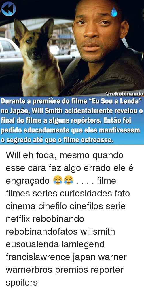 "Memes, Netflix, and Will Smith: rebobinando  Durante a premiere do filme ""Eu sou a Lenda""  no Japao, Will Smith acidentalmente revelou o  final do filme a alguns reporters. Entao foi  pedido educadamente que eles mantivessem  o segredo até que o filme estreasse. Will eh foda, mesmo quando esse cara faz algo errado ele é engraçado 😂😂 . . . . filme filmes series curiosidades fato cinema cinefilo cinefilos serie netflix rebobinando rebobinandofatos willsmith eusoualenda iamlegend francislawrence japan warner warnerbros premios reporter spoilers"