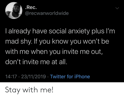 Im Mad: .Rec.  @recwanworldwide  I already have social anxiety plus I'm  mad shy. If you know you won't be  with me when you invite me out,  don't invite me at all.  14:17 23/11/2019 Twitter for iPhone Stay with me!