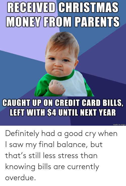 balance: RECEIVED CHRISTMAS  MONEY FROM PARENTS  CAUGHT UP ON CREDIT CARD BILLS,  LEFT WITH $4 UNTIL NEXT YEAR  made on imgur Definitely had a good cry when I saw my final balance, but that's still less stress than knowing bills are currently overdue.