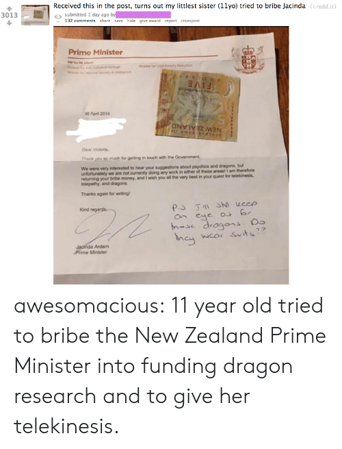 victoria: Received this in the post, turns out my littlest sister (11yo) tried to bribe Jacinda (i.redd.it  o submitted 1 day ago by  3013  132 comments share save hide give award report crosspost  Prime Minister  30 April 2019  Dear Victoria,  Thank you so much for getting in touch with the Government  We were very  interested to hear your suggestions about psychics and dragons, but  unfortunately we are not currently doing any work in either of these areas! I am therefore  returning your bribe money, and I wish you all the very best in your quest for telekinesis.  telepathy, and dragons  Thanks again for writing  Kind  an eye r  h-se dragons.  wco Suits  Ardem  Phime Minister awesomacious:  11 year old tried to bribe the New Zealand Prime Minister into funding dragon research and to give her telekinesis.