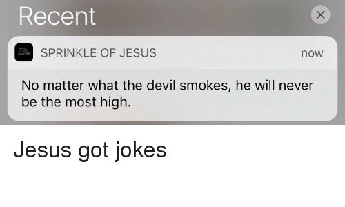 Sprinkle: Recent  SPRINKLE OF JESUS  noW  No matter what the devil smokes, he will never  be the most high. Jesus got jokes