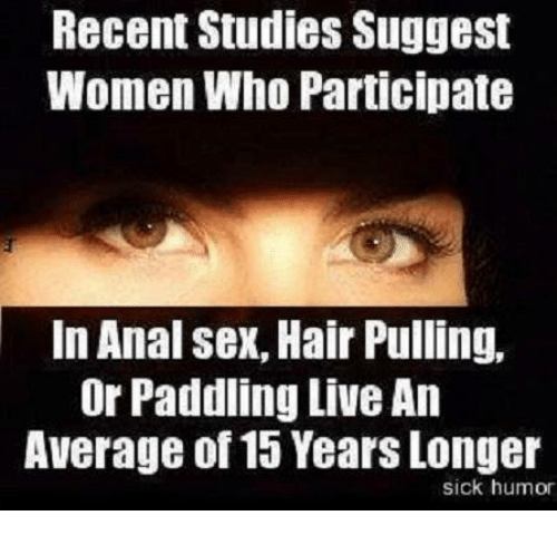 Anal Sex, Memes, and Anal: Recent Studies Suggest  Women Who Participate  In Anal sex, Hair Pulling,  Or Paddling LiveAn  Average of 15 YearsLonger  sick humor