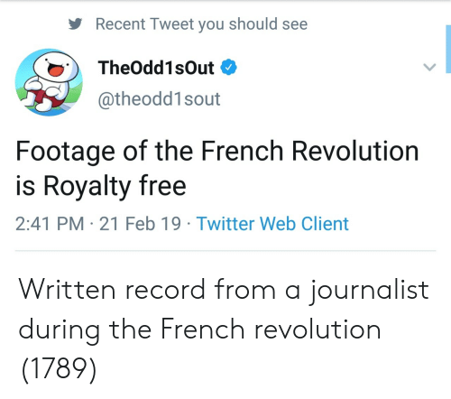 21 Feb: Recent Tweet you should see  TheOdd1sOut  @theodd1sout  Footage of the French Revolution  is Royalty free  2:41 PM 21 Feb 19 Twitter Web Client Written record from a journalist during the French revolution (1789)