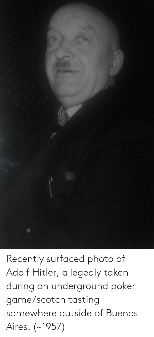 Allegedly: Recently surfaced photo of Adolf Hitler, allegedly taken during an underground poker game/scotch tasting somewhere outside of Buenos Aires. (~1957)