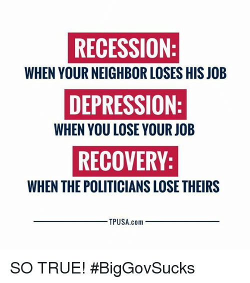Memes, True, and Depression: RECESSION  WHEN YOUR NEIGHBOR LOSES HIS JOB  DEPRESSION  WHEN YOU LOSE YOUR JOB  RECOVERY  WHEN THE POLITICIANS LOSE THEIRS  TPUSA.com SO TRUE! #BigGovSucks