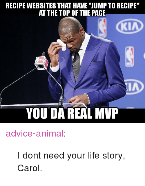 "Da Real Mvp: RECIPE WEBSITES THAT HAVE ""JUMP TO RECIPE  AT THE TOP OF THE PAGE  YOU DA REAL MVP <p><a href=""http://advice-animal.tumblr.com/post/173877132148/i-dont-need-your-life-story-carol"" class=""tumblr_blog"">advice-animal</a>:</p>  <blockquote><p>I dont need your life story, Carol.</p></blockquote>"