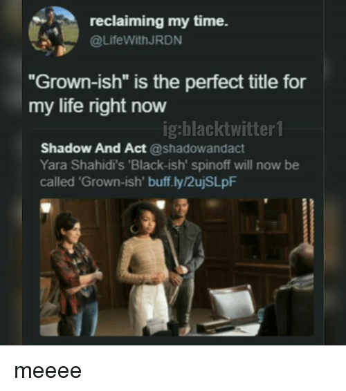 "Life, Memes, and Black: reclaiming my time.  @LifeWithJRDN  Grown-ish"" is the perfect title for  my life right now  ig:blacktwitter 1  Shadow And Act @shadowandact  Yara Shahidi's 'Black-ish' spinoff will now be  called 'Grown-ish' buff.ly/2ujSLpF meeee"