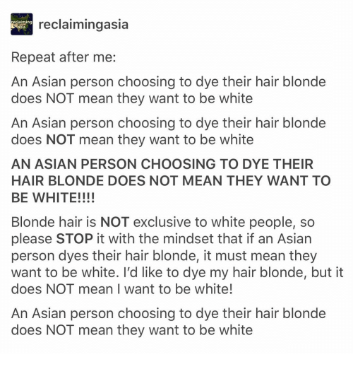 sia: reclaiming  sia  reclaimingasia  Repeat after me:  An Asian person choosing to dye their hair blonde  does NOT mean they want to be white  An Asian person choosing to dye their hair blonde  does NOT mean they want to be white  AN ASIAN PERSON CHOOSING TO DYE THEIR  HAIR BLONDE DOES NOT MEAN THEY WANT TO  BE WHITE!!!!  Blonde hair is NOT exclusive to white people, so  please STOP it with the mindset that if an Asian  person dyes their hair blonde, it must mean they  want to be white. l'd like to dye my hair blonde, but it  does NOT mean I want to be white!  An Asian person choosing to dye their hair blonde  does NOT mean they want to be white