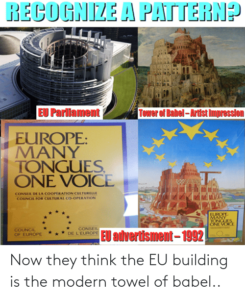 Advertisment: RECOGNIZE A PATTERN?  EU Parliament  TOwer of Babel- Artist Impression  EUROPE:  MANY  TONGUES,  ONE VOICE  CONSEIL DE LA COOPÉRATION CULTURELLE  COUNCIL FOR CULTURAL CO-OPERATION  EUROPE:  MANY  TONGUES  ONE VOICE  CONSEIL  DE L'EUROPE  COUNCIL  OF EUROPE  EU advertisment– 1992 Now they think the EU building is the modern towel of babel..