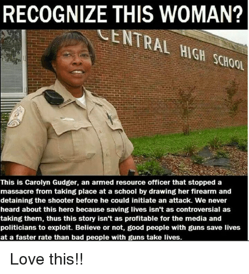 Bad, Guns, and Love: RECOGNIZE THIS WOMAN?  ASENTRAL  H Schoou  This is Carolyn Gudger, an armed resource officer that stopped a  massacre from taking place at a school by drawing her firearm and  detaining the shooter before he could initiate an attack. We never  heard about this hero because saving lives isn't as controversial as  taking them, thus this story isn't as profitable for the media and  politicians to exploit. Believe or not, good people with guns save lives  at a faster rate than bad people with guns take lives. Love this!!