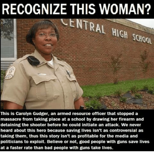 Bad, Guns, and Memes: RECOGNIZE THIS WOMAN?  CENTRAL HIGH SCHOOL  This is Carolyn Gudger, an armed resource officer that stopped a  massacre from taking place at a school by drawing her firearm and  detaining the shooter before he could initiate an attack. We never  heard about this hero because saving lives isn't as controversial as  taking them, thus this story isn't as profitable for the media and  politicians to exploit. Believe or not, good people with guns save lives  at a faster rate than bad people with guns take lives.