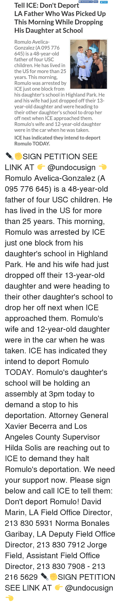 mariners: Recommend 15K Share  Tweet  Tell ICE: Don't Deport  LA Father Who Was Picked Up  This Morning While Dropping  His Daughter at School  Romulo Avelica-  Gonzalez (A 095 776  645) is a 48-year-old  father of four USC  children. He has lived in  the US for more than 25  years. This morning,  Romulo was arrested by  ICE just one block from  his daughter's school in Highland Park. He  and his wife had just dropped off their 13-  year-old daughter and were heading to  their other daughter's school to drop her  off next when ICE approached them  Romulo's wife and 12-year-old daughter  were in the car when he was taken.  ICE has indicated they intend to deport  Romulo TODAY. ✒✊SIGN PETITION SEE LINK AT 👉 @undocusign 👈 Romulo Avelica-Gonzalez (A 095 776 645) is a 48-year-old father of four USC children. He has lived in the US for more than 25 years. This morning, Romulo was arrested by ICE just one block from his daughter's school in Highland Park. He and his wife had just dropped off their 13-year-old daughter and were heading to their other daughter's school to drop her off next when ICE approached them. Romulo's wife and 12-year-old daughter were in the car when he was taken. ICE has indicated they intend to deport Romulo TODAY. Romulo's daughter's school will be holding an assembly at 3pm today to demand a stop to his deportation. Attorney General Xavier Becerra and Los Angeles County Supervisor Hilda Solis are reaching out to ICE to demand they halt Romulo's deportation. We need your support now. Please sign below and call ICE to tell them: Don't deport Romulo! David Marin, LA Field Office Director, 213 830 5931 Norma Bonales Garibay, LA Deputy Field Office Director, 213 830 7912 Jorge Field, Assistant Field Office Director, 213 830 7908 - 213 216 5629 ✒✊SIGN PETITION SEE LINK AT 👉 @undocusign 👈