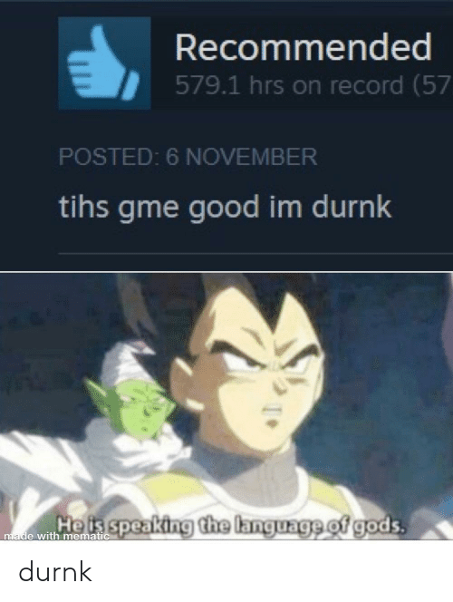 Tihs: Recommended  579.1 hrs on record (57  POSTED: 6 NOVEMBER  tihs gme good im durnk  Heis speaking the language of gods.  made with mematic durnk