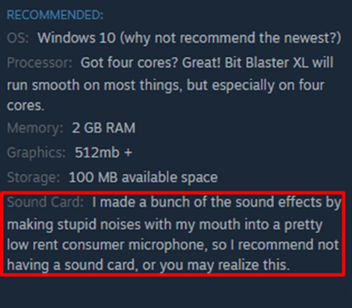 blaster: RECOMMENDED  OS: Windows 10 (why not recommend the newest?)  Processor: Got four cores? Great! Bit Blaster XL will  run smooth on most things, but especially on four  cores  Memory: 2 GB RAM  Graphics: 512mb+  Storage: 100 MB available space  Sound Card: I made a bunch of the sound effects by  making stupid noises with my mouth into a pretty  low rent consumer microphone, so I recommend not  having a sound card, or you may realize this