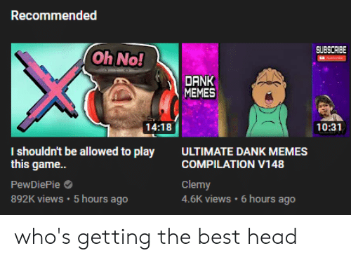 Ultimate Dank: Recommended  SUBSCRIBE  Oh No!  DANK  MEMES  14:18  10:31  I shouldn't be allowed to play  this game...  ULTIMATE DANK MEMES  COMPILATION V148  Clemy  4.6K views 6 hours ago  PewDiePie  892K views 5 hours ago who's getting the best head