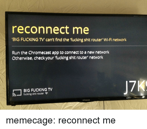 Router: reconnect me  BIG FUCKING TV' can't find the fucking shit router' Wi-Fi network  Run the Chromecast app to connect to a new network  Otherwise, check your fucking shit router' network  BIG FUCKING TV  fucking shit router  ◆ Polaroid memecage:  reconnect me