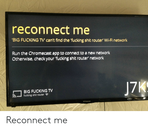Router: reconnect me  BIG FUCKING TV can't find the 'fucking shit router' Wi-Fi network  Run the Chromecast app to connect to a new network  Otherwise, check your 'fucking shit router network  BIG FUCKING TV  fucking shit router  J7  Polaroid Reconnect me