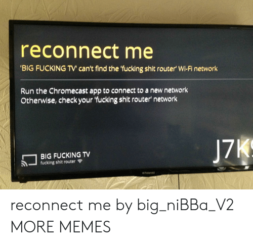 Router: reconnect me  BIG FUCKING TV' can't find the fucking shit router' Wi-Fi network  Run the Chromecast app to connect to a new network  Otherwise, check your fucking shit router' network  BIG FUCKING TV  fucking shit router  ◆ Polaroid reconnect me by big_niBBa_V2 MORE MEMES