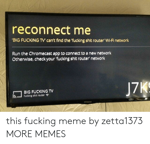 Chromecast, Dank, and Meme: reconnect me  BIG FUCKING TV can't find the fucking shit router' Wi-Fi network  Run the Chromecast app to connect to a new network  Otherwise, check your 'fucking shit router network  17  BIG FUCKING TV  -fucking shit router Ψ this fucking meme by zetta1373 MORE MEMES