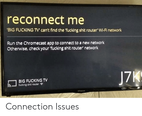 Router: reconnect me  'BIG FUCKING TV' can't find the 'fucking shit router' Wi-Fi network  Run the Chromecast app to connect to a new network  Otherwise,check your 'fucking shit router network  J7K  BIG FUCKING TV  fucking shit router Connection Issues