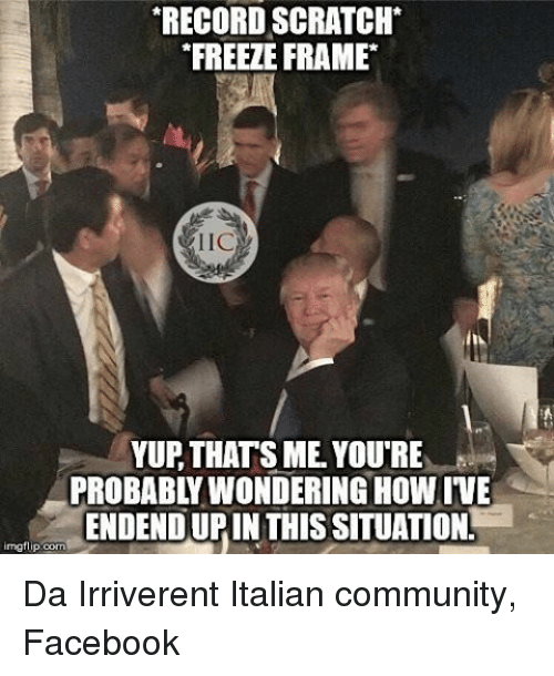 Community, Facebook, and Memes: RECORD SCRATCH  FREEZE FRAME  IIC  YUR THATS ME YOURE  PROBABLY WONDERING HOWIVE  ENDENDURIN THIS SITUATIONL  img flip com i Da Irriverent Italian community, Facebook