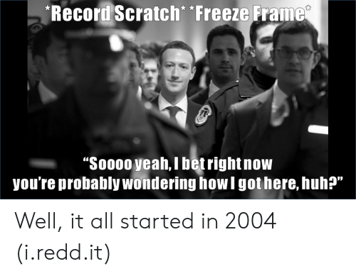 """Record Scratch: Record Scratch Freeze Frame  """"Soo00 yeah, i betrightnow  you're probably wondering how I got here, huh?""""  05 Well, it all started in 2004 (i.redd.it)"""