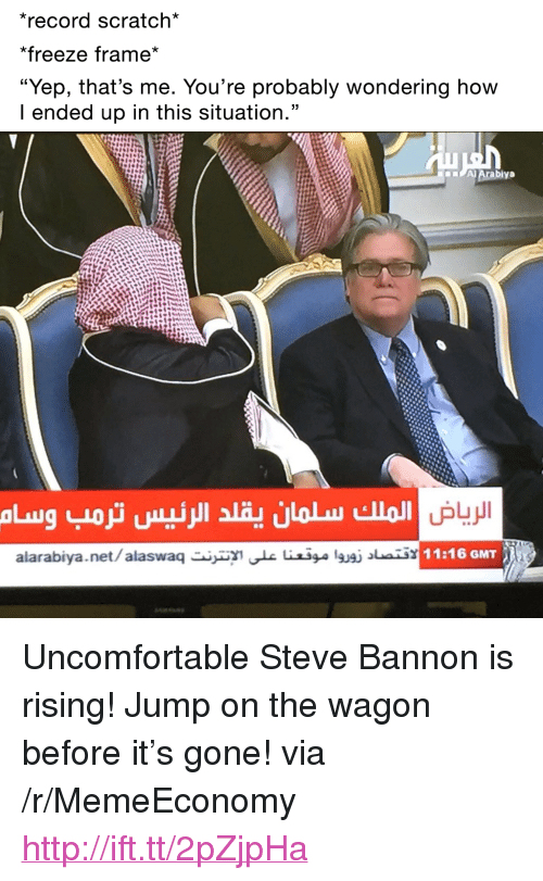 """Record Scratch: record scratch*  *freeze frame*  """"Yep, that's me. You're probably wondering how  I ended up in this situation.""""  alarabiya.net/alaswae iilgusi ai  11:16 GMT <p>Uncomfortable Steve Bannon is rising! Jump on the wagon before it&rsquo;s gone! via /r/MemeEconomy <a href=""""http://ift.tt/2pZjpHa"""">http://ift.tt/2pZjpHa</a></p>"""