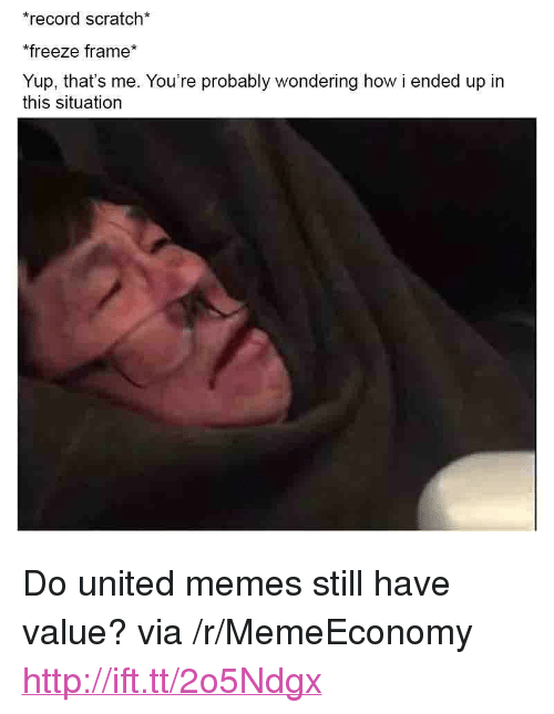 """Record Scratch: record scratch*  freeze frame*  Yup, that's me. You're probably wondering how i ended up in  this situation <p>Do united memes still have value? via /r/MemeEconomy <a href=""""http://ift.tt/2o5Ndgx"""">http://ift.tt/2o5Ndgx</a></p>"""