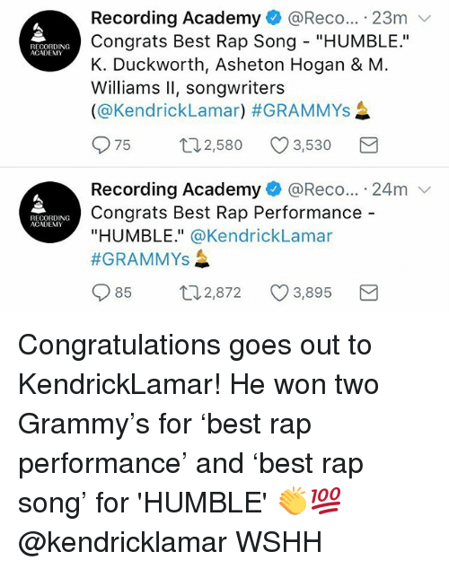 "Grammys, Memes, and Rap: Recording Academy@Reco... 23m v  Congrats Best Rap Song ""HUMBLE.""  K. Duckworth, Asheton Hogan & M  Williams Il, songwriters  (@Kendricklamar) #GRAMMYs  RECORDING  ACADEMY  075  2,580  3,530  Recording Academy + @Rec。... . 24m  Congrats Best Rap Performance -  ""HUMBLE."" @KendrickLamar  #GRAMMYS  RECORDING  ACADEMY  85  2,872  3,895 Congratulations goes out to KendrickLamar! He won two Grammy's for 'best rap performance' and 'best rap song' for 'HUMBLE' 👏💯 @kendricklamar WSHH"