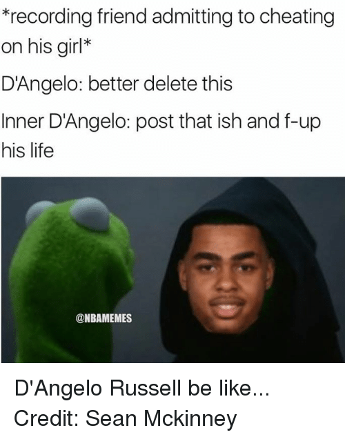 Cheating, Nba, and Record: *recording friend admitting to cheating  on his girl  D'Angelo: better delete this  Inner D'Angelo: post that ish and f-up  his life  @NBAMEMES D'Angelo Russell be like... Credit: Sean Mckinney‎