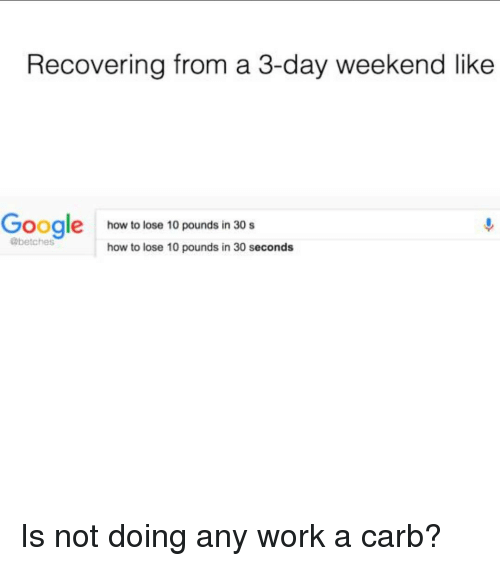 3 Day Weekend: Recovering from a 3-day weekend like  Google how to lose 10 pounds in 30 s  how to lose 10 pounds in 30 seconds Is not doing any work a carb?