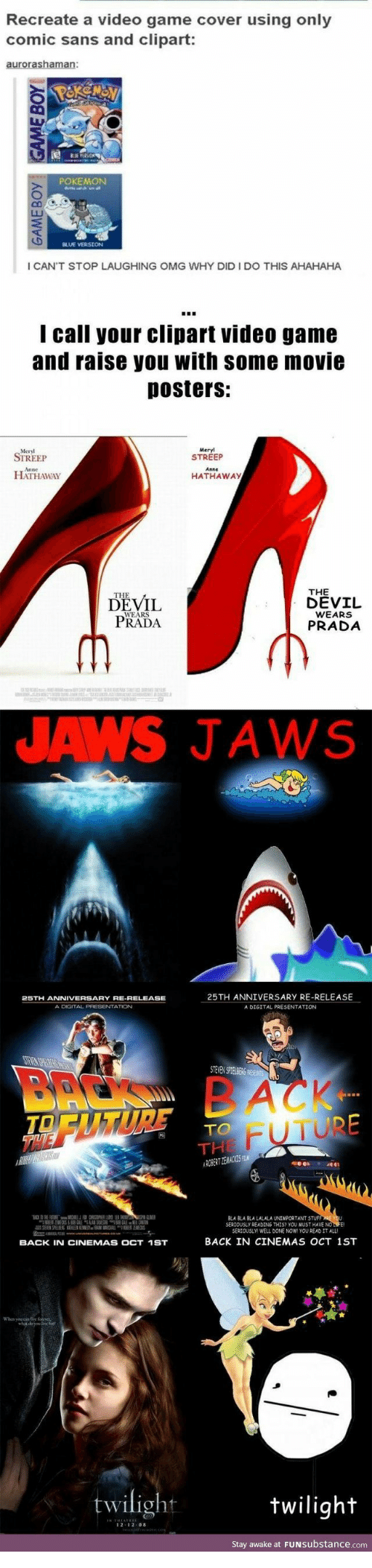 Future, Omg, and Pokemon: Recreate a video game cover using only  comic sans and clipart:  POKEMON  I CAN'T STOP LAUGHING OMG WHY DID I DO THIS AHAHAHA  I call your clipart video game  and raise you with some movie  posters:  Meryl  STREEP  STREEP  HATHAWAY  HATHAWAY  THE  dEvrL  DEVIL  PRADA  WEARS  PRADA  WEARS  JAWS JAWS  25TH ANNIVERSARY RE-RELEASE  A DIGITAL PRESENTATION  A DGITAL PREBENTATION  TO  FUTURE  RLA BLA RLA LALALA UNIMPORTANT STUF  SEREOUSLY READING THIS? YOU MUST HAVE NOL  SERTOUSL  WELL DONENOW! YOU READ IT ALL  BACK IN CINEMAS OCT 1ST  BACK IN CINEMAS OCT 1ST  twilight  twilight  Stay awake at FUNSubstance.com