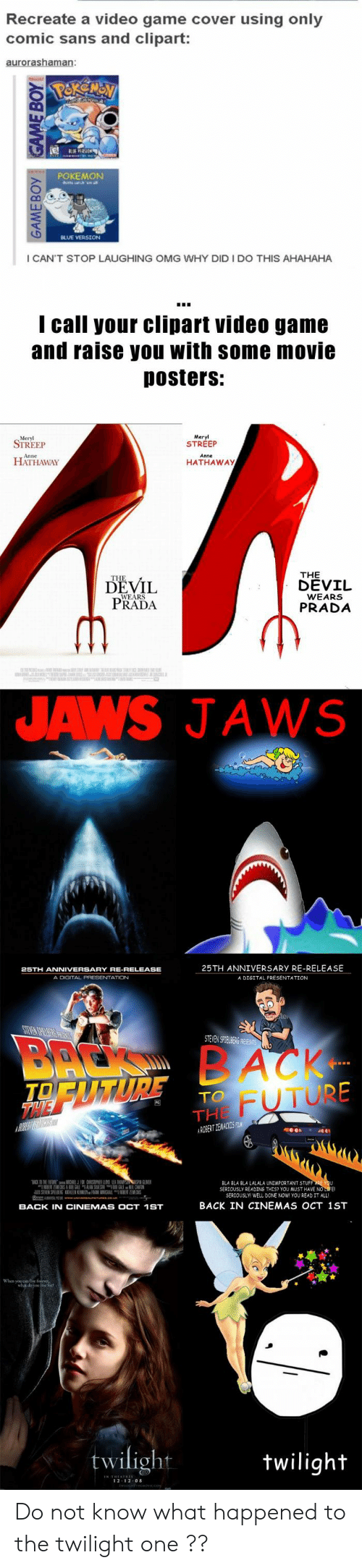 clipart: Recreate a video game cover using only  comic sans and clipart:  POKEMON  I CAN'T STOP LAUGHING OMG WHY DID I DO THIS AHAHAHA  I call your clipart video game  and raise you with some movie  Dosters:  Meryl  STREEP  STREEP  HATHAWAY  HATHAWAy  THE  DEVIL  DEVİL  PRADA  WEARS  PRADA  JAWS JAWS  25TH ANNIVERSARY RE-RELEASE  A DIGITAL PRESENTATION  A DIGITAL PRESENTATION  STEVENS TEABi  FUTURE  TO  THE  益NER  BLA BLA BLA LALALA UNİMPORTANT STUF  SERJOUSLY READING THES? YOU MUST HAVE NO  SERIOUSLY WELL DONE NOW YOU READ IT ALL  BACK IN CINEMAS OCT 1ST  BACK IN CINEMAS OCT 1ST  twilight  wiligh  2 12 0 Do not know what happened to the twilight one ??