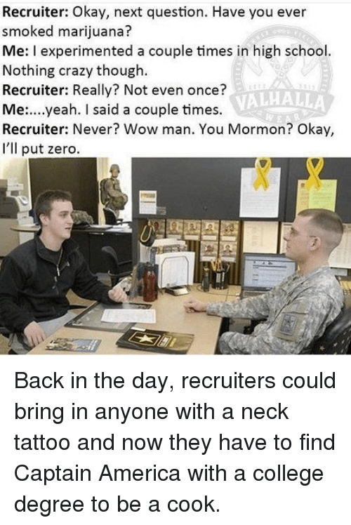 College Degree: Recruiter: Okay, next question. Have you ever  smoked marijuana  Me: I experimented a couple times in high school  Nothing crazy though  Recruiter: Really? Not even once?  Me:....yeah. I said a couple times.  Recruiter: Never? Wow man. You Mormon? Okay,  I'lIl put zero  VALHALLA Back in the day, recruiters could bring in anyone with a neck tattoo and now they have to find Captain America with a college degree to be a cook.